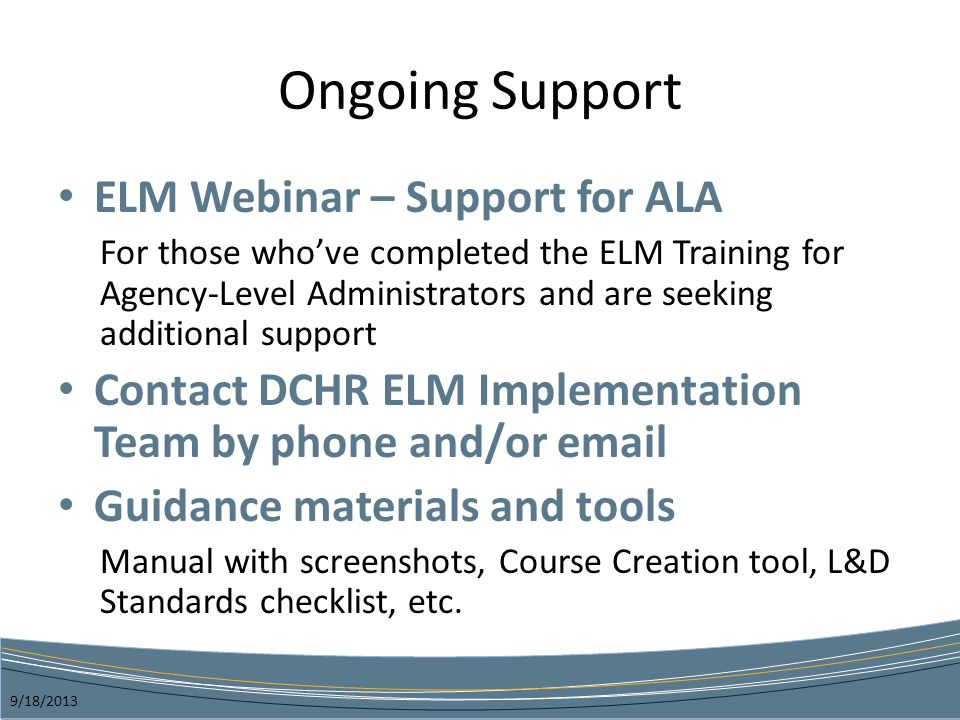 Ongoing Support ELM Webinar – Support for ALA For those whove completed the ELM Training for Agency-Level Administrators and are seeking additional support Contact DCHR ELM Implementation Team by phone and/or email Guidance materials and tools Manual with screenshots, Course Creation tool, L&D Standards checklist, etc.