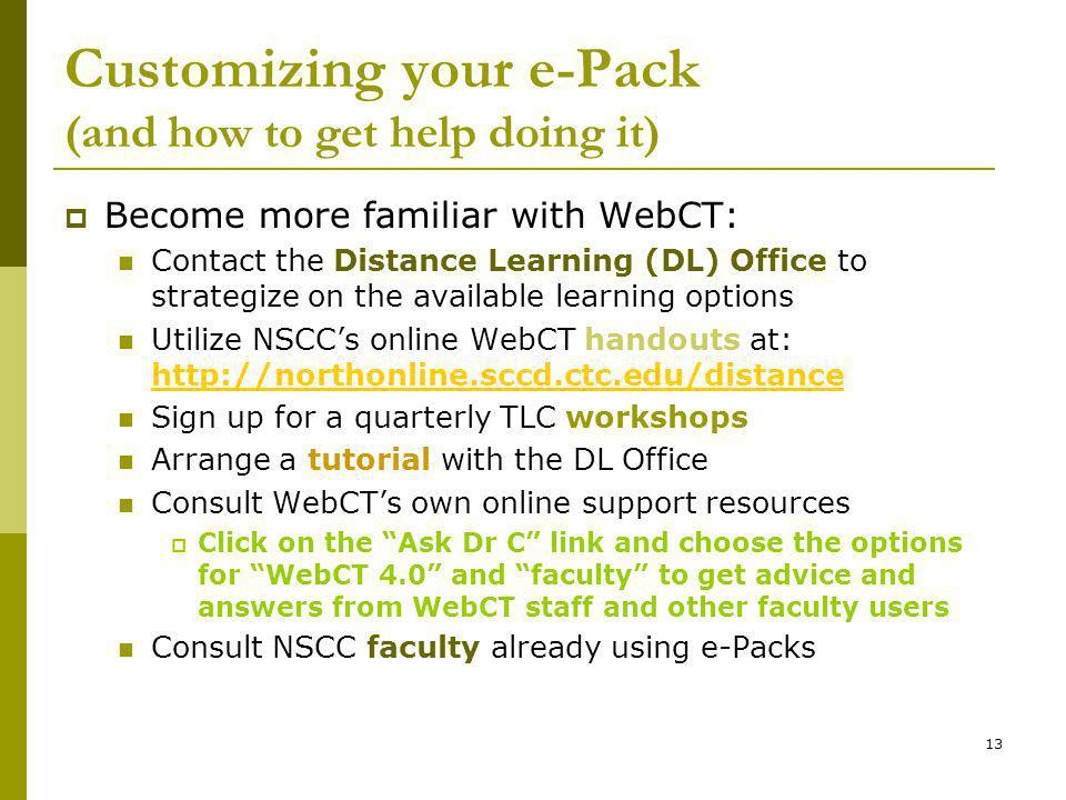 13 Customizing your e-Pack (and how to get help doing it) Become more familiar with WebCT: Contact the Distance Learning (DL) Office to strategize on the available learning options Utilize NSCCs online WebCT handouts at: http://northonline.sccd.ctc.edu/distance http://northonline.sccd.ctc.edu/distance Sign up for a quarterly TLC workshops Arrange a tutorial with the DL Office Consult WebCTs own online support resources Click on the Ask Dr C link and choose the options for WebCT 4.0 and faculty to get advice and answers from WebCT staff and other faculty users Consult NSCC faculty already using e-Packs