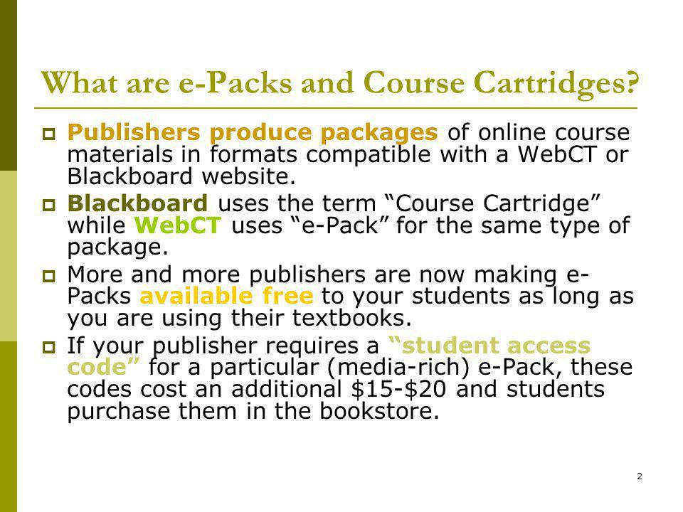 2 What are e-Packs and Course Cartridges? Publishers produce packages of online course materials in formats compatible with a WebCT or Blackboard webs