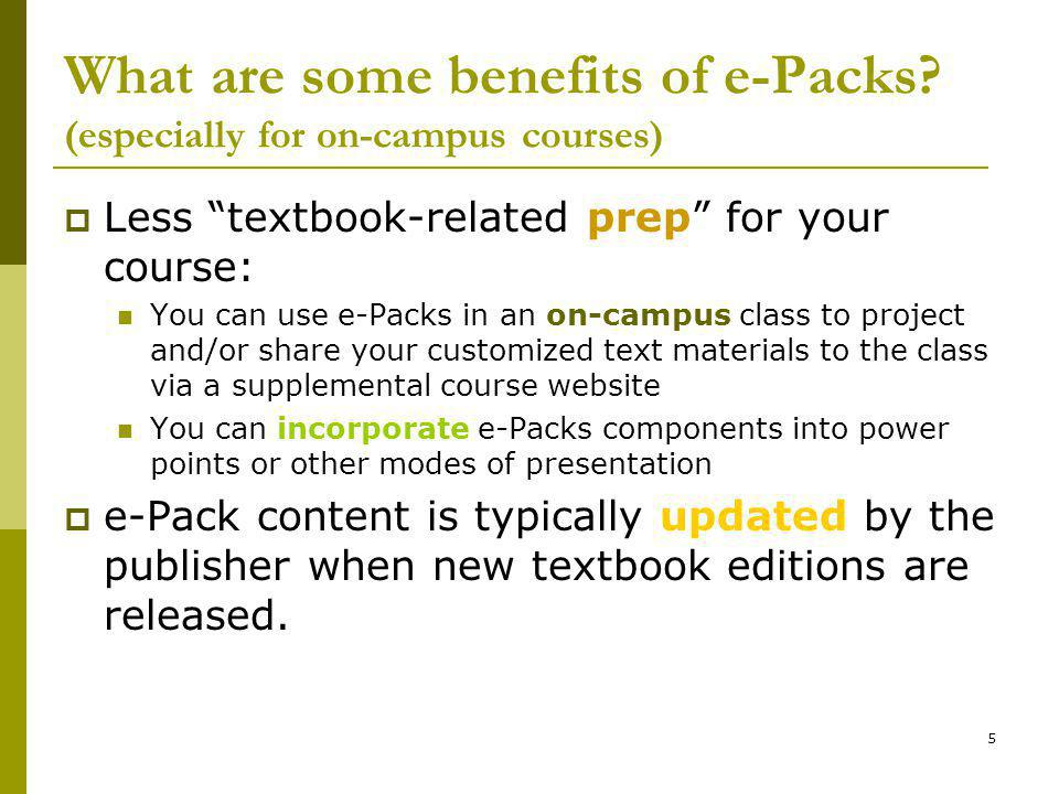 5 What are some benefits of e-Packs? (especially for on-campus courses) Less textbook-related prep for your course: You can use e-Packs in an on-campu