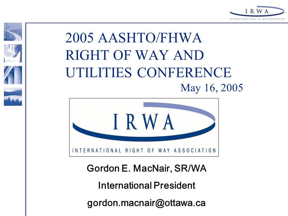 2005 AASHTO/FHWA RIGHT OF WAY AND UTILITIES CONFERENCE May 16, 2005 Gordon E. MacNair, SR/WA International President gordon.macnair@ottawa.ca