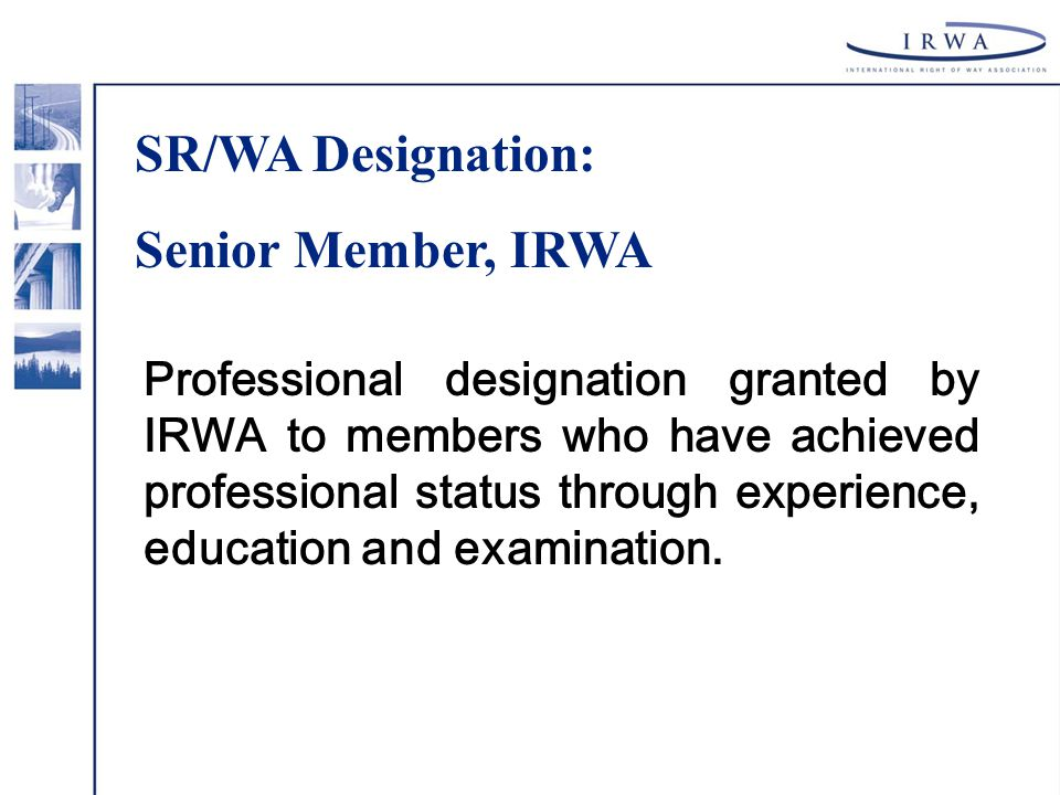 Professional designation granted by IRWA to members who have achieved professional status through experience, education and examination. SR/WA Designa
