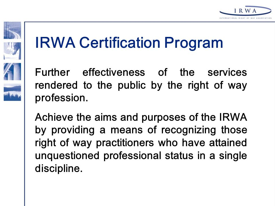 IRWA Certification Program Further effectiveness of the services rendered to the public by the right of way profession. Achieve the aims and purposes
