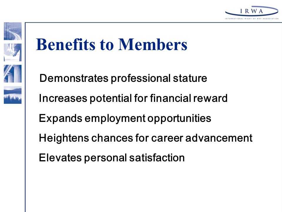 Benefits to Members Demonstrates professional stature Increases potential for financial reward Expands employment opportunities Heightens chances for