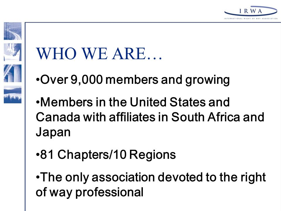WHO WE ARE… Over 9,000 members and growing Members in the United States and Canada with affiliates in South Africa and Japan 81 Chapters/10 Regions The only association devoted to the right of way professional