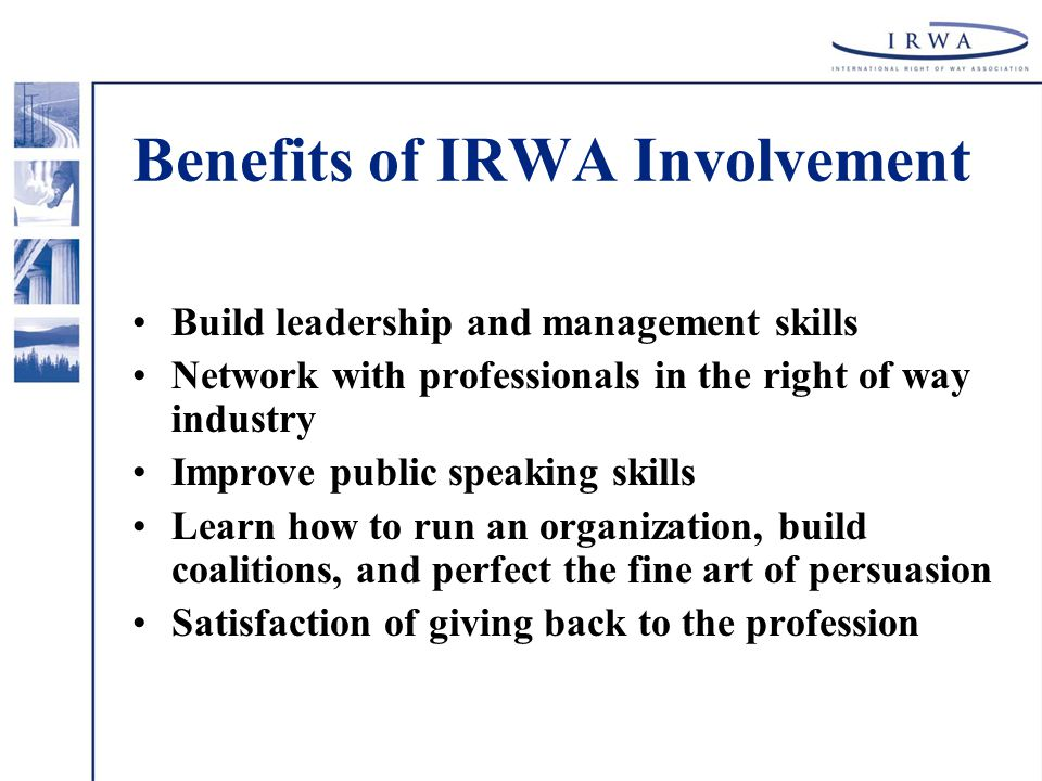 Benefits of IRWA Involvement Build leadership and management skills Network with professionals in the right of way industry Improve public speaking skills Learn how to run an organization, build coalitions, and perfect the fine art of persuasion Satisfaction of giving back to the profession