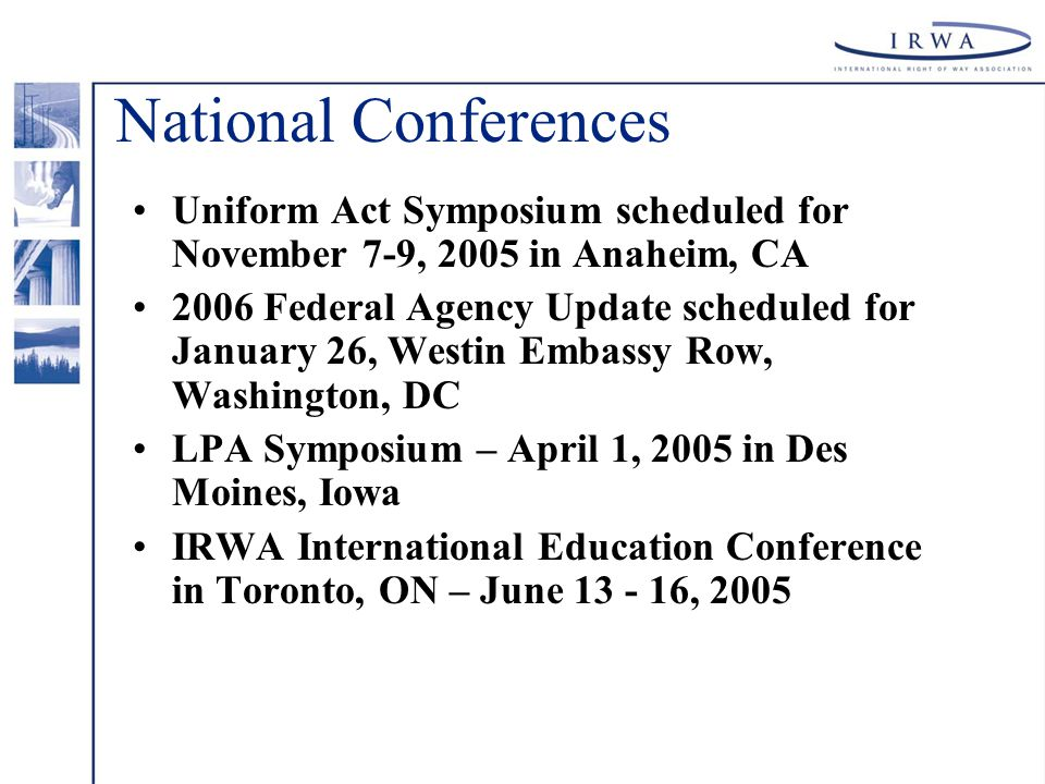 National Conferences Uniform Act Symposium scheduled for November 7-9, 2005 in Anaheim, CA 2006 Federal Agency Update scheduled for January 26, Westin Embassy Row, Washington, DC LPA Symposium – April 1, 2005 in Des Moines, Iowa IRWA International Education Conference in Toronto, ON – June 13 - 16, 2005