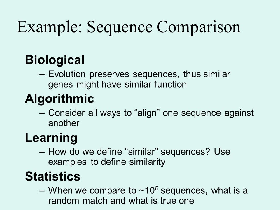 Example: Sequence Comparison Biological –Evolution preserves sequences, thus similar genes might have similar function Algorithmic –Consider all ways to align one sequence against another Learning –How do we define similar sequences.