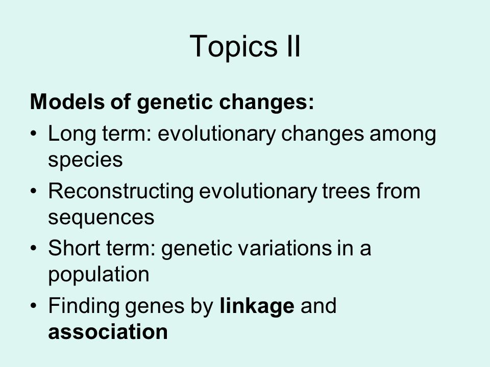 Topics II Models of genetic changes: Long term: evolutionary changes among species Reconstructing evolutionary trees from sequences Short term: genetic variations in a population Finding genes by linkage and association
