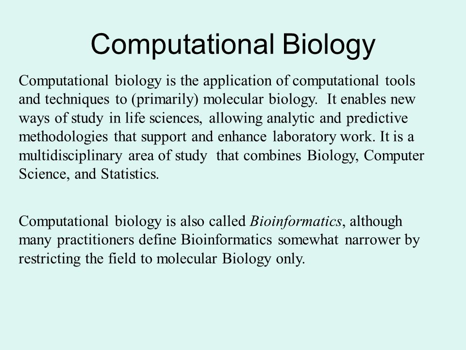 Computational Biology Computational biology is the application of computational tools and techniques to (primarily) molecular biology.