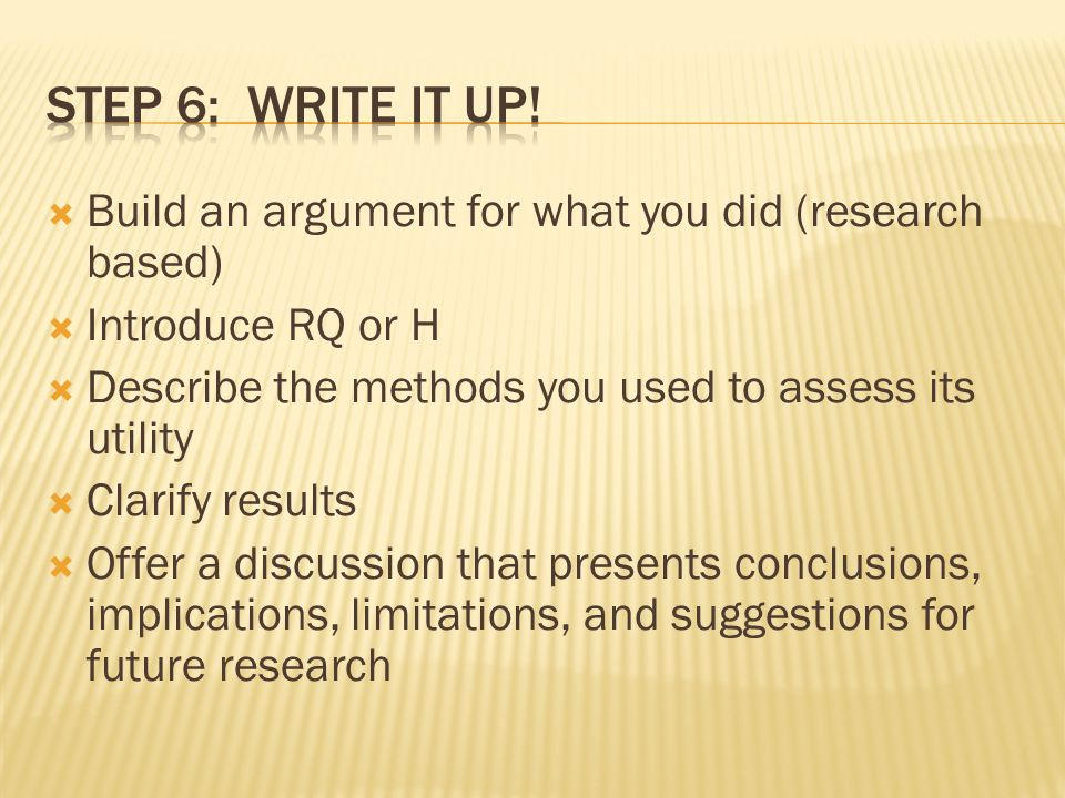 Build an argument for what you did (research based) Introduce RQ or H Describe the methods you used to assess its utility Clarify results Offer a discussion that presents conclusions, implications, limitations, and suggestions for future research