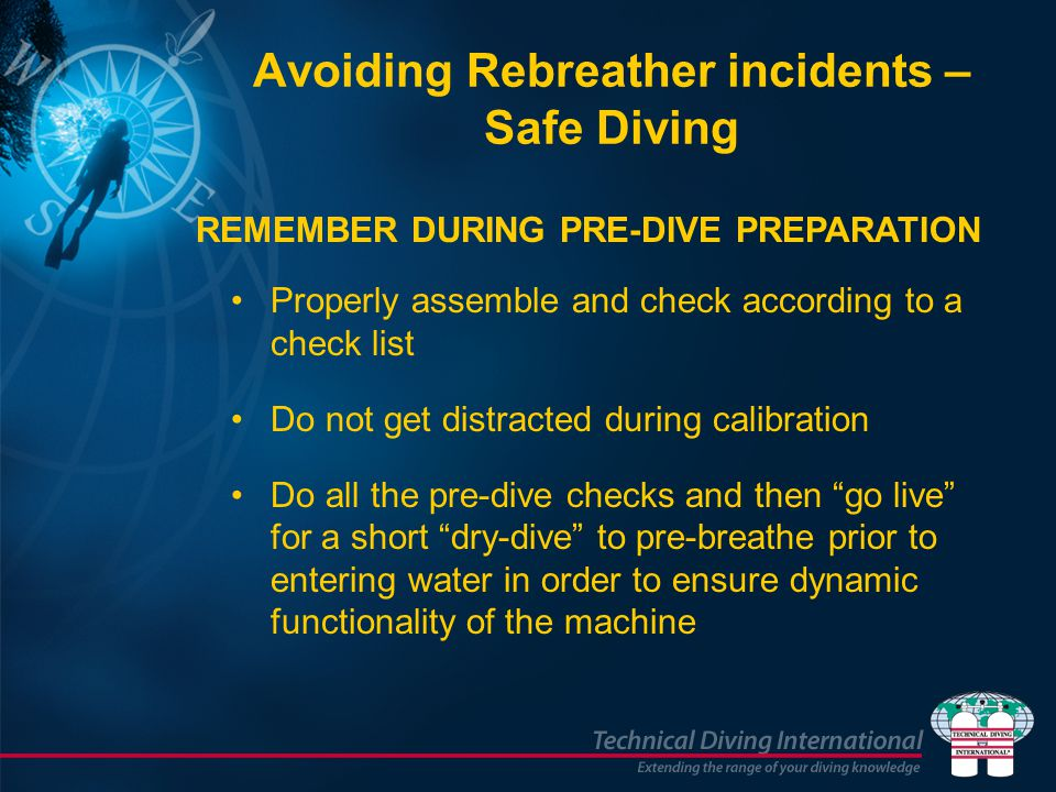Avoiding Rebreather incidents – Safe Diving Properly assemble and check according to a check list Do not get distracted during calibration Do all the