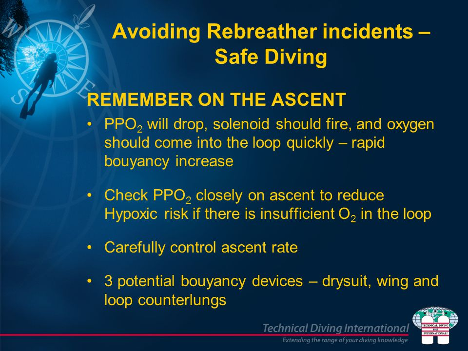 Avoiding Rebreather incidents – Safe Diving REMEMBER ON THE ASCENT PPO 2 will drop, solenoid should fire, and oxygen should come into the loop quickly