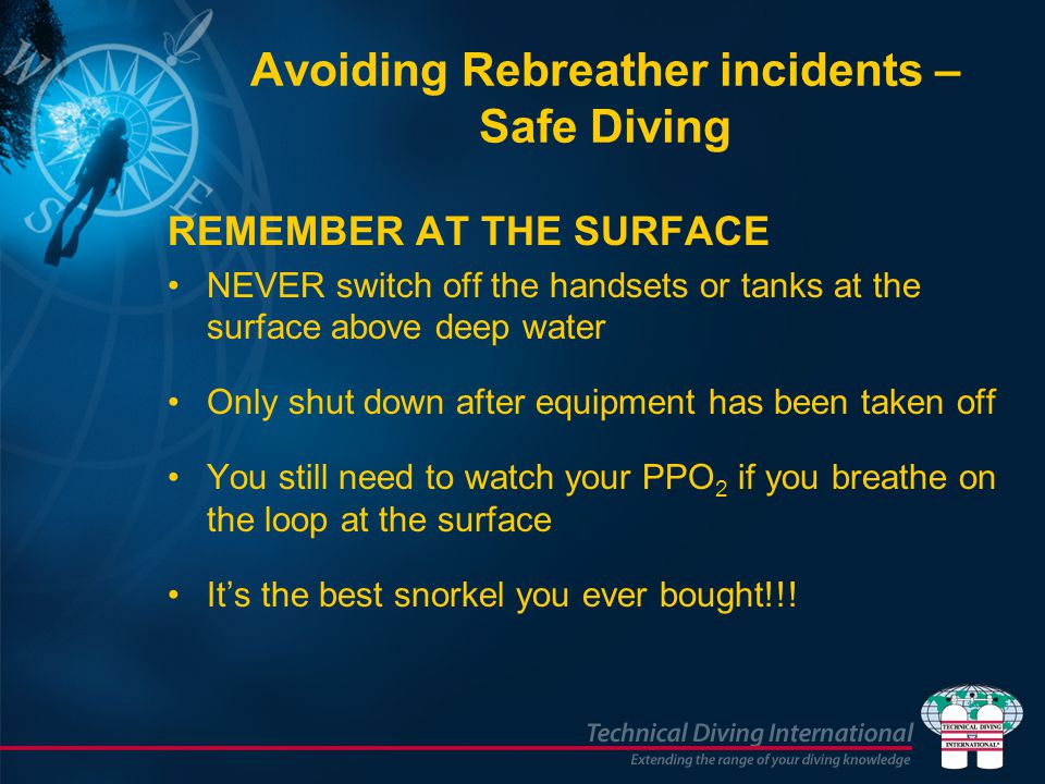 Avoiding Rebreather incidents – Safe Diving REMEMBER AT THE SURFACE NEVER switch off the handsets or tanks at the surface above deep water Only shut d