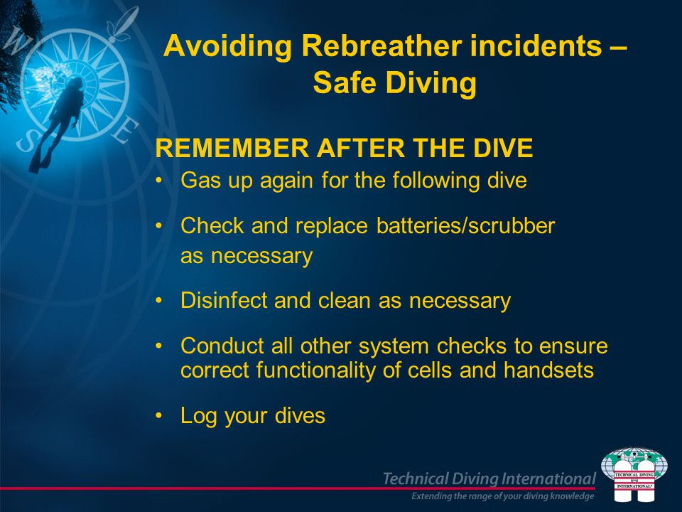 Avoiding Rebreather incidents – Safe Diving REMEMBER AFTER THE DIVE Gas up again for the following dive Check and replace batteries/scrubber as necess