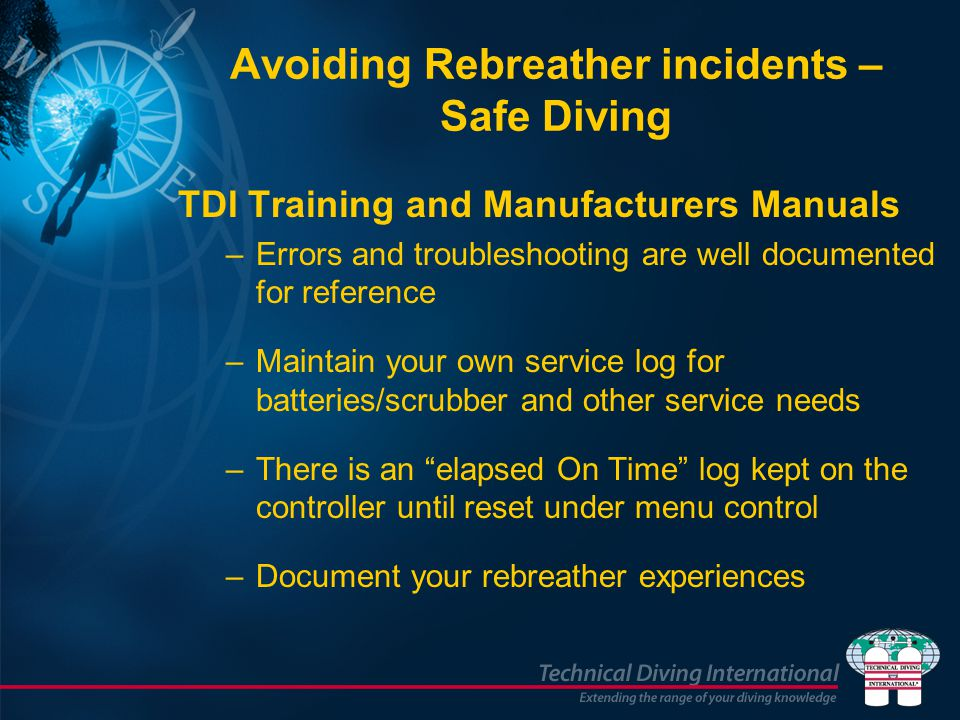 Avoiding Rebreather incidents – Safe Diving TDI Training and Manufacturers Manuals –Errors and troubleshooting are well documented for reference –Main