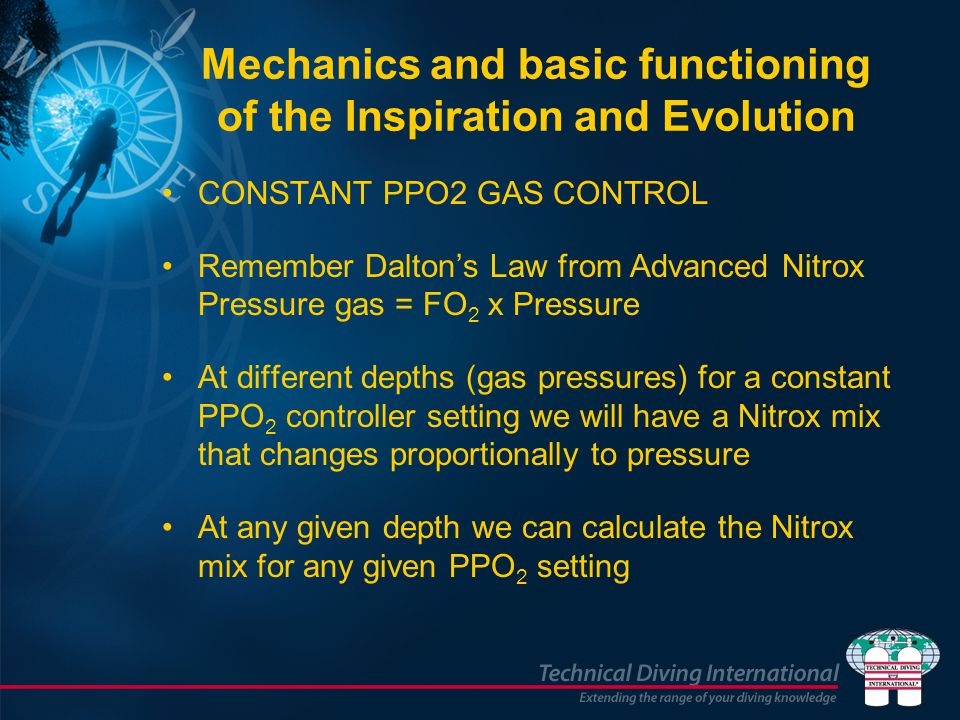 CONSTANT PPO2 GAS CONTROL Remember Daltons Law from Advanced Nitrox Pressure gas = FO 2 x Pressure At different depths (gas pressures) for a constant