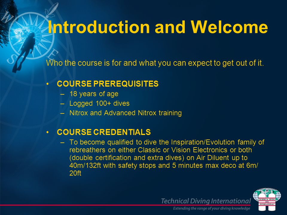 Introduction and Welcome Who the course is for and what you can expect to get out of it. COURSE PREREQUISITES –18 years of age –Logged 100+ dives –Nit