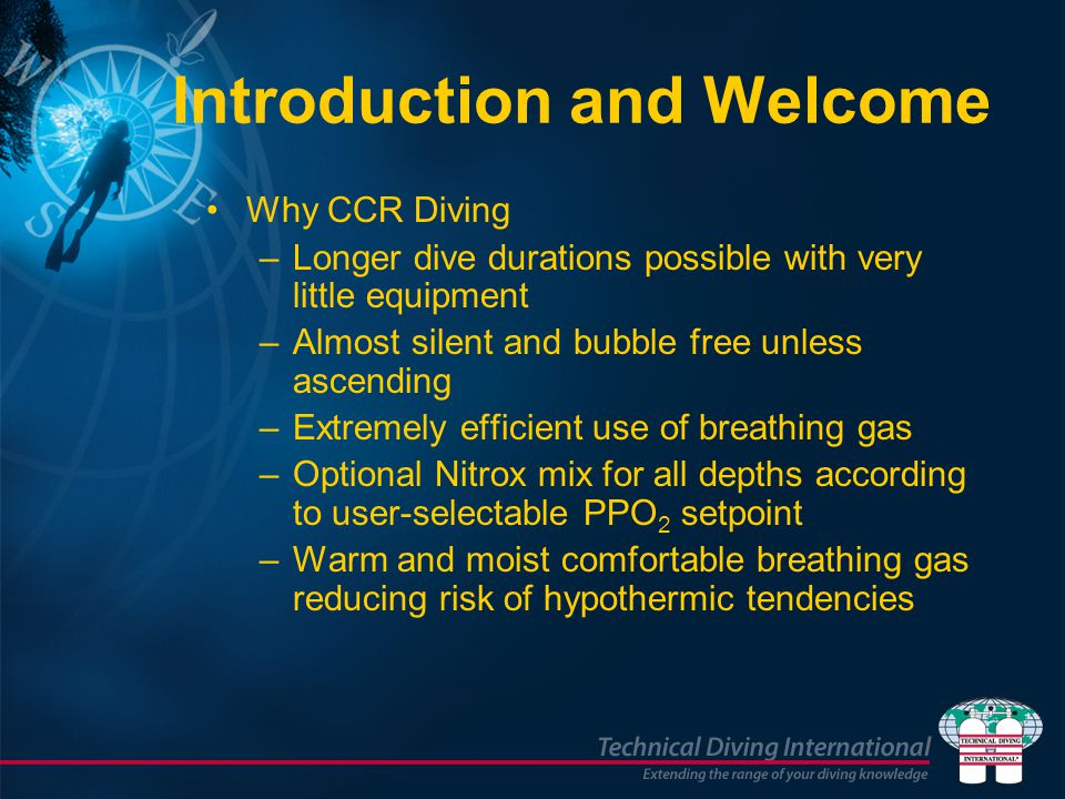 Introduction and Welcome Why CCR Diving –Longer dive durations possible with very little equipment –Almost silent and bubble free unless ascending –Ex