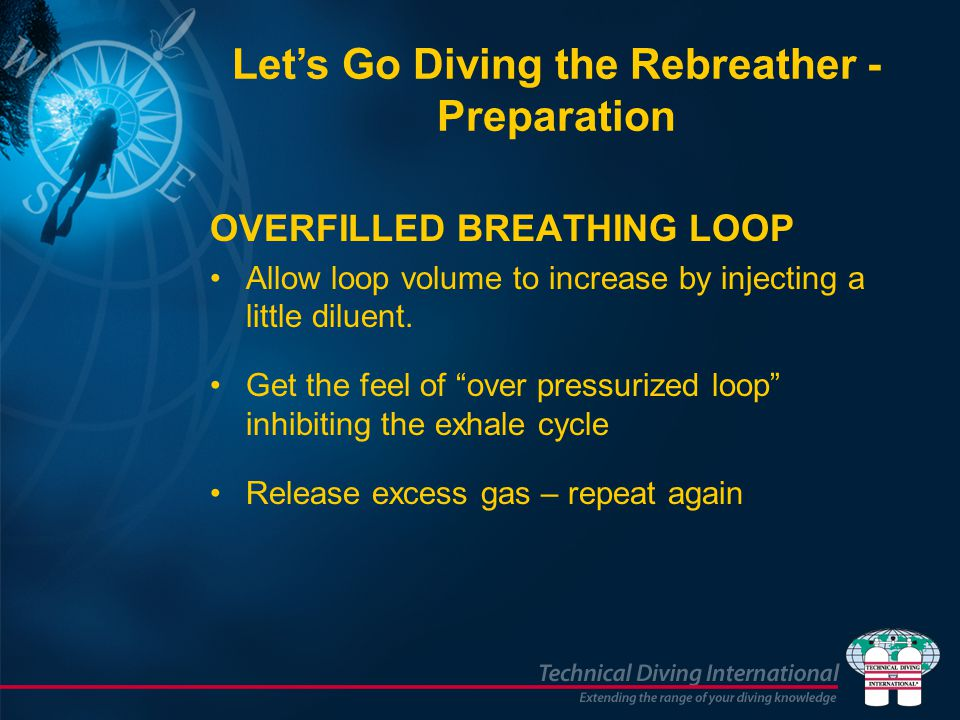 OVERFILLED BREATHING LOOP Allow loop volume to increase by injecting a little diluent. Get the feel of over pressurized loop inhibiting the exhale cyc