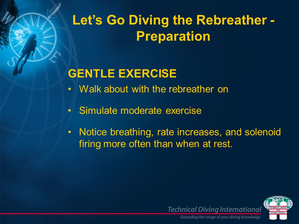 GENTLE EXERCISE Walk about with the rebreather on Simulate moderate exercise Notice breathing, rate increases, and solenoid firing more often than whe