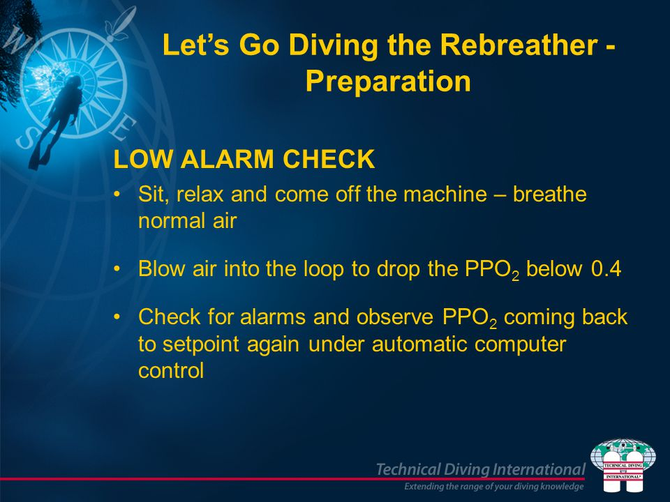 LOW ALARM CHECK Sit, relax and come off the machine – breathe normal air Blow air into the loop to drop the PPO 2 below 0.4 Check for alarms and obser
