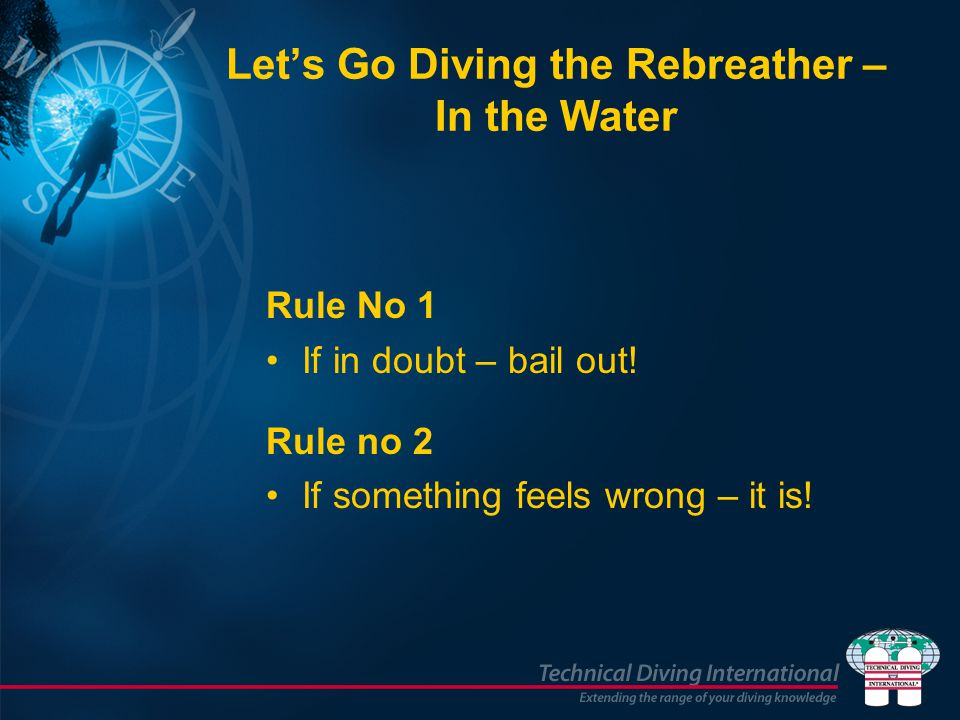 Lets Go Diving the Rebreather – In the Water Rule No 1 If in doubt – bail out! Rule no 2 If something feels wrong – it is!