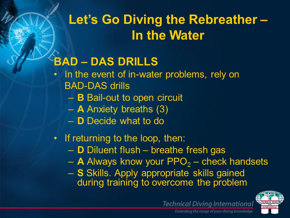 BAD – DAS DRILLS In the event of in-water problems, rely on BAD-DAS drills –B Bail-out to open circuit –A Anxiety breaths (3) –D Decide what to do If