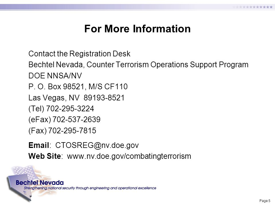 Page 5 For More Information Contact the Registration Desk Bechtel Nevada, Counter Terrorism Operations Support Program DOE NNSA/NV P. O. Box 98521, M/
