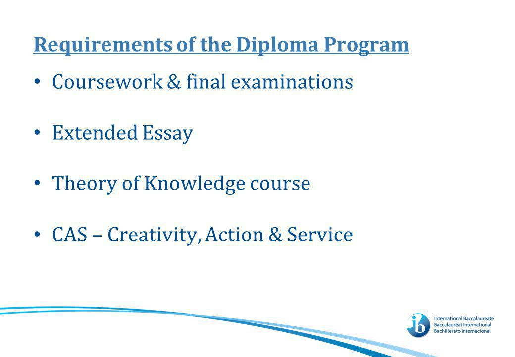 Requirements of the Diploma Program Coursework & final examinations Extended Essay Theory of Knowledge course CAS – Creativity, Action & Service