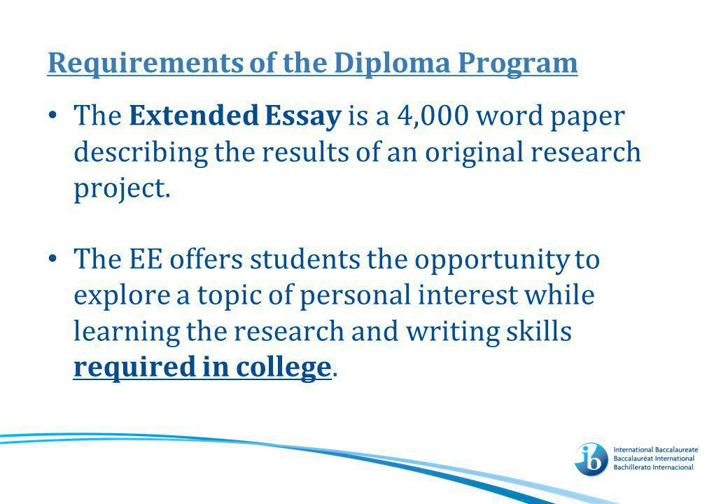 Requirements of the Diploma Program The Extended Essay is a 4,000 word paper describing the results of an original research project. The EE offers stu
