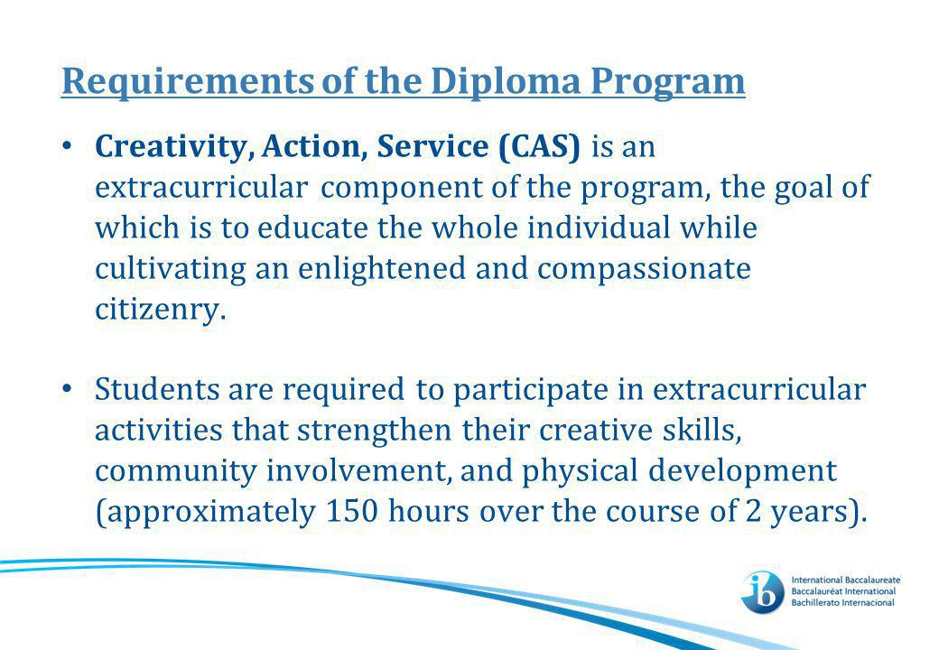 Requirements of the Diploma Program Creativity, Action, Service (CAS) is an extracurricular component of the program, the goal of which is to educate