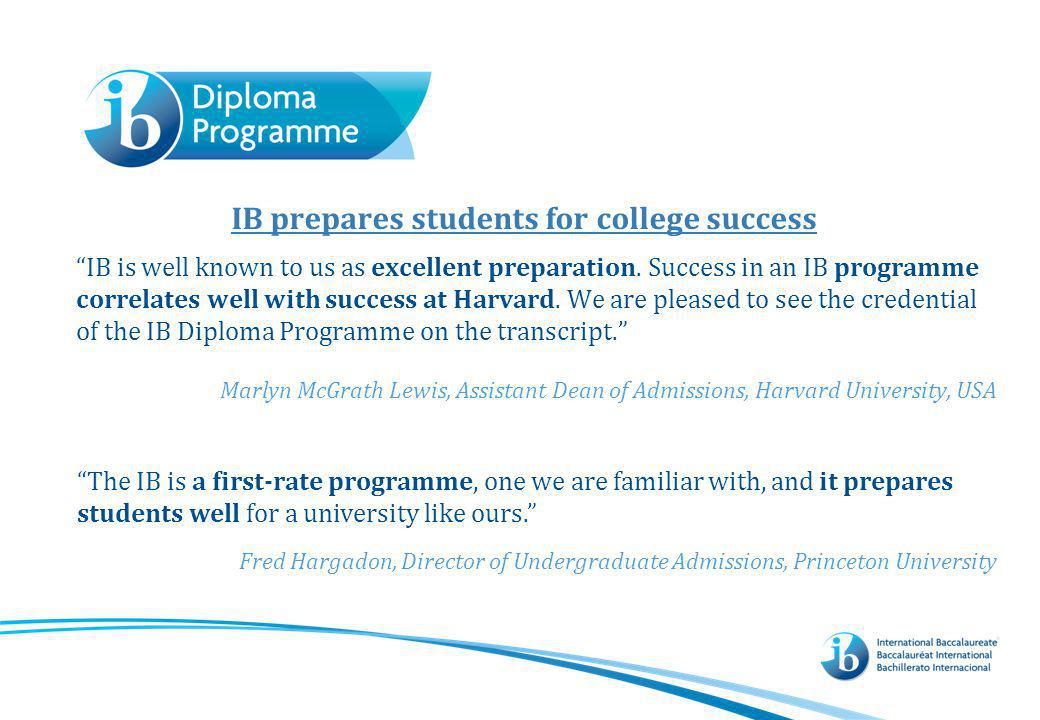 IB prepares students for college success IB is well known to us as excellent preparation. Success in an IB programme correlates well with success at H