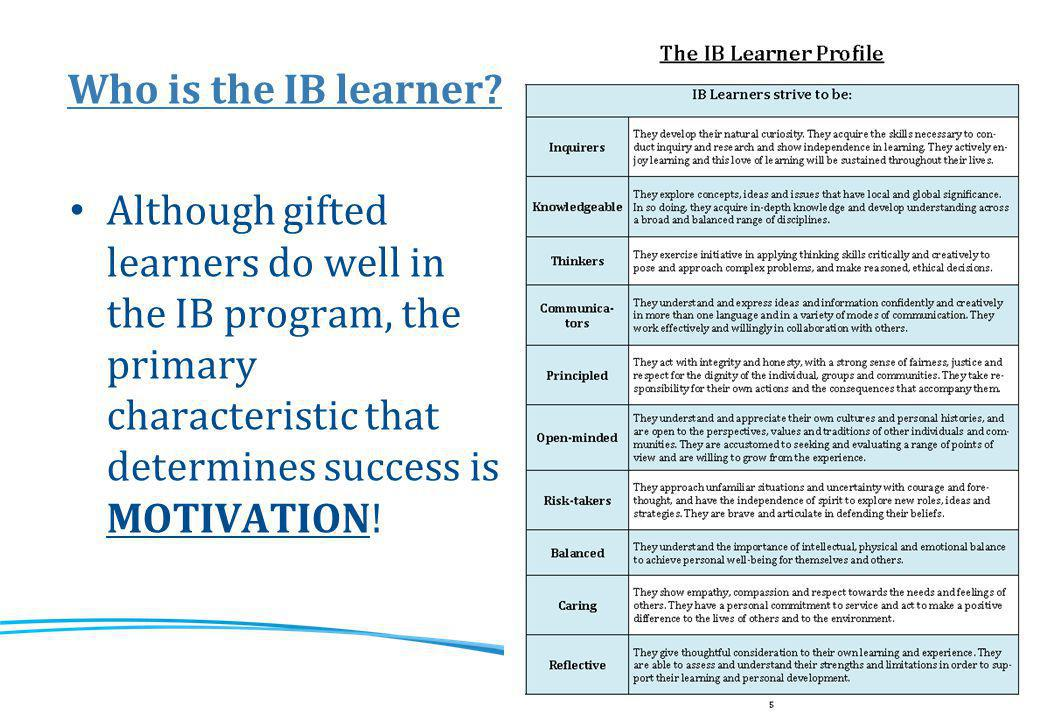 Who is the IB learner? Although gifted learners do well in the IB program, the primary characteristic that determines success is MOTIVATION!