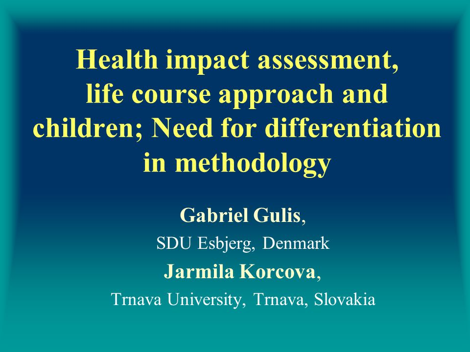 Health impact assessment, life course approach and children; Need for differentiation in methodology Gabriel Gulis, SDU Esbjerg, Denmark Jarmila Korcova, Trnava University, Trnava, Slovakia