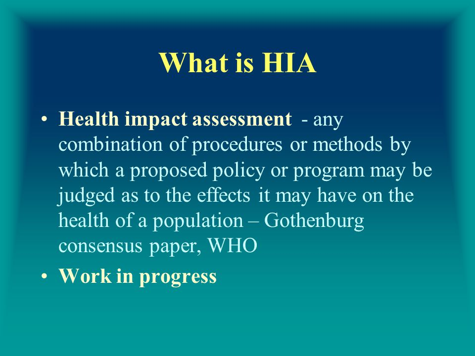 What is HIA Health impact assessment - any combination of procedures or methods by which a proposed policy or program may be judged as to the effects it may have on the health of a population – Gothenburg consensus paper, WHO Work in progress