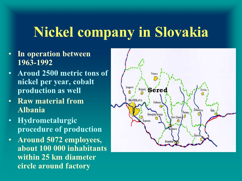 Nickel company in Slovakia In operation between 1963-1992 Aroud 2500 metric tons of nickel per year, cobalt production as well Raw material from Albania Hydrometalurgic procedure of production Around 5072 employees, about 100 000 inhabitants within 25 km diameter circle around factory Sered