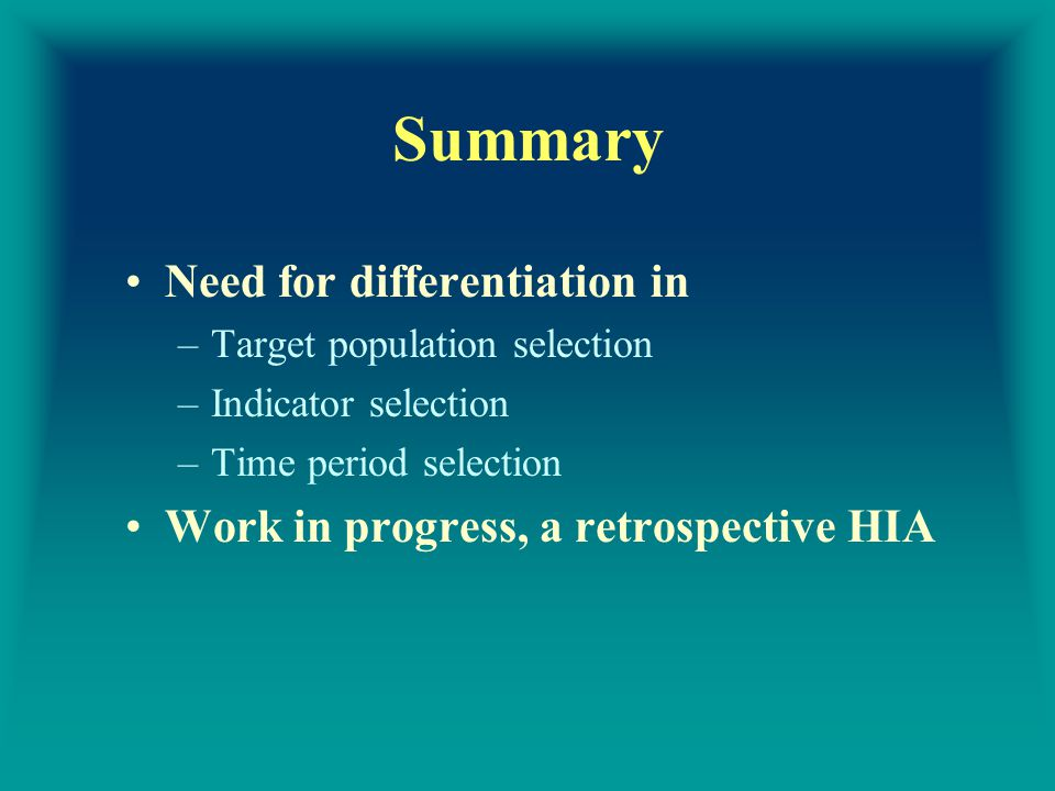 Summary Need for differentiation in –Target population selection –Indicator selection –Time period selection Work in progress, a retrospective HIA