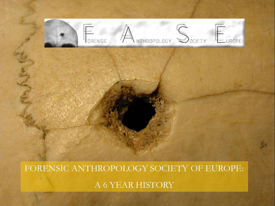 FORENSIC ANTHROPOLOGY SOCIETY OF EUROPE: A 6 YEAR HISTORY