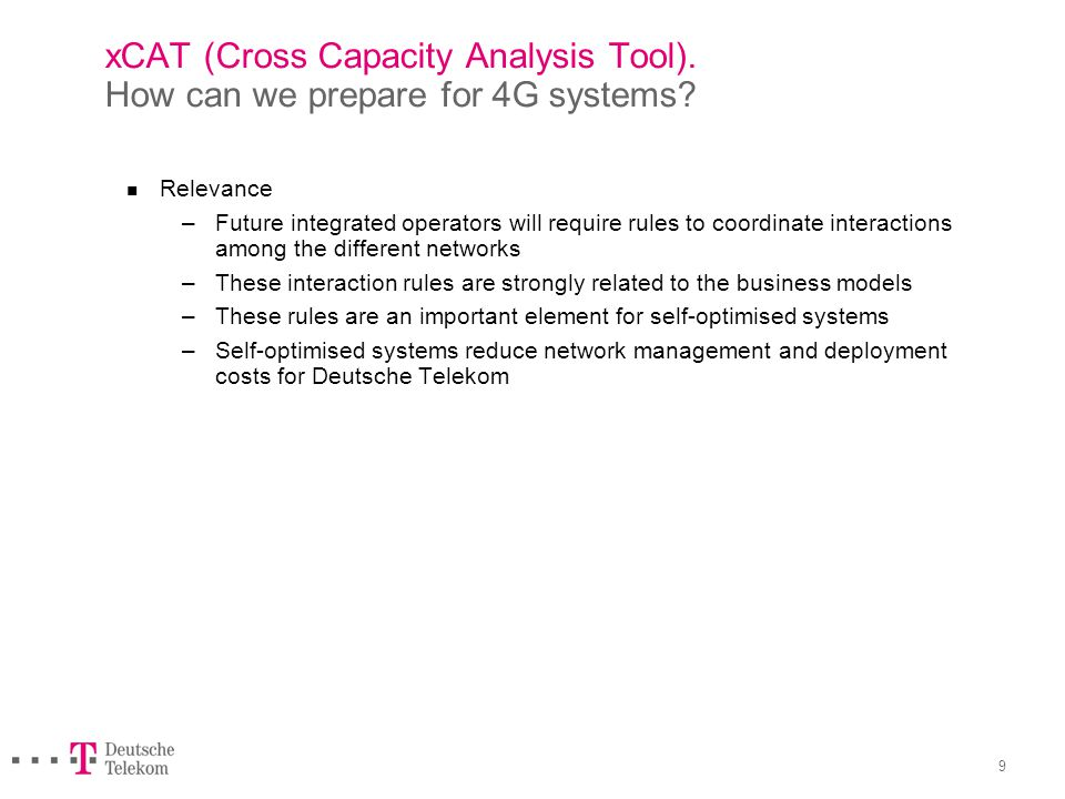 9 xCAT (Cross Capacity Analysis Tool). How can we prepare for 4G systems? Relevance – Future integrated operators will require rules to coordinate int