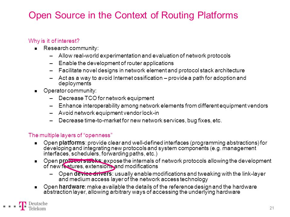 21 Open Source in the Context of Routing Platforms Why is it of interest? Research community: – Allow real-world experimentation and evaluation of net