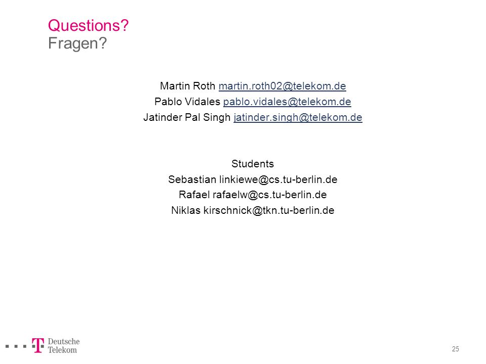 25 Questions? Fragen? Martin Roth martin.roth02@telekom.demartin.roth02@telekom.de Pablo Vidales pablo.vidales@telekom.depablo.vidales@telekom.de Jati