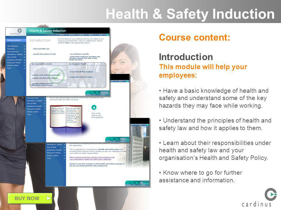 Course content: Introduction This module will help your employees: Have a basic knowledge of health and safety and understand some of the key hazards they may face while working.