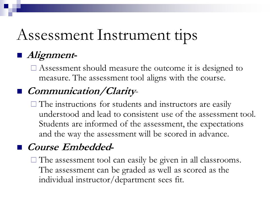 Assessment Instrument tips Alignment- Assessment should measure the outcome it is designed to measure.