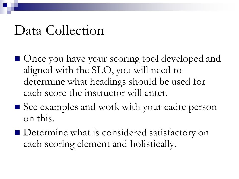 Data Collection Once you have your scoring tool developed and aligned with the SLO, you will need to determine what headings should be used for each score the instructor will enter.