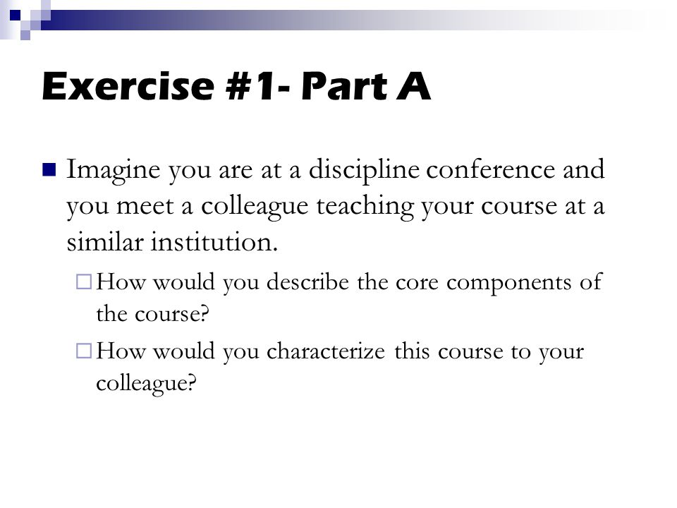Exercise #1- Part A Imagine you are at a discipline conference and you meet a colleague teaching your course at a similar institution.