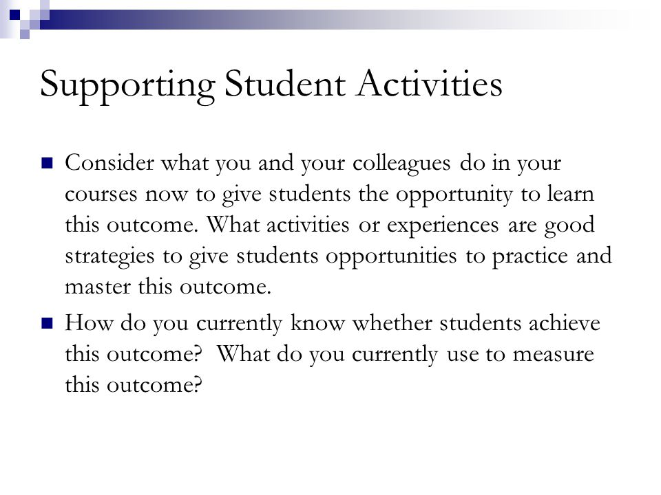Supporting Student Activities Consider what you and your colleagues do in your courses now to give students the opportunity to learn this outcome.