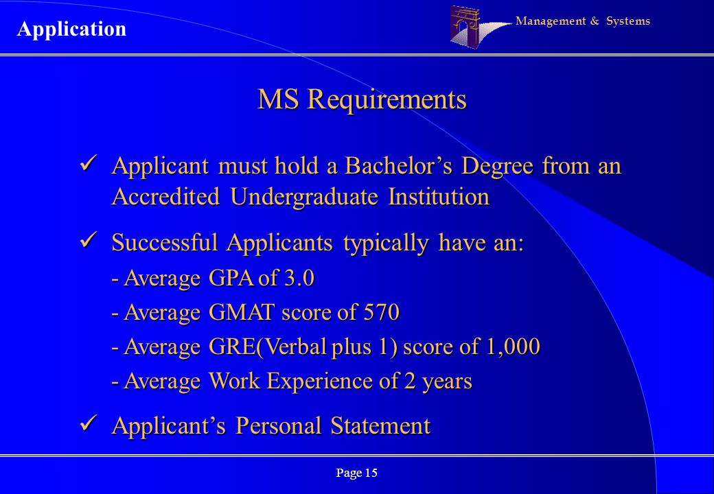 Management & Systems Page 15 MS Requirements Applicant must hold a Bachelors Degree from an Accredited Undergraduate Institution Applicant must hold a