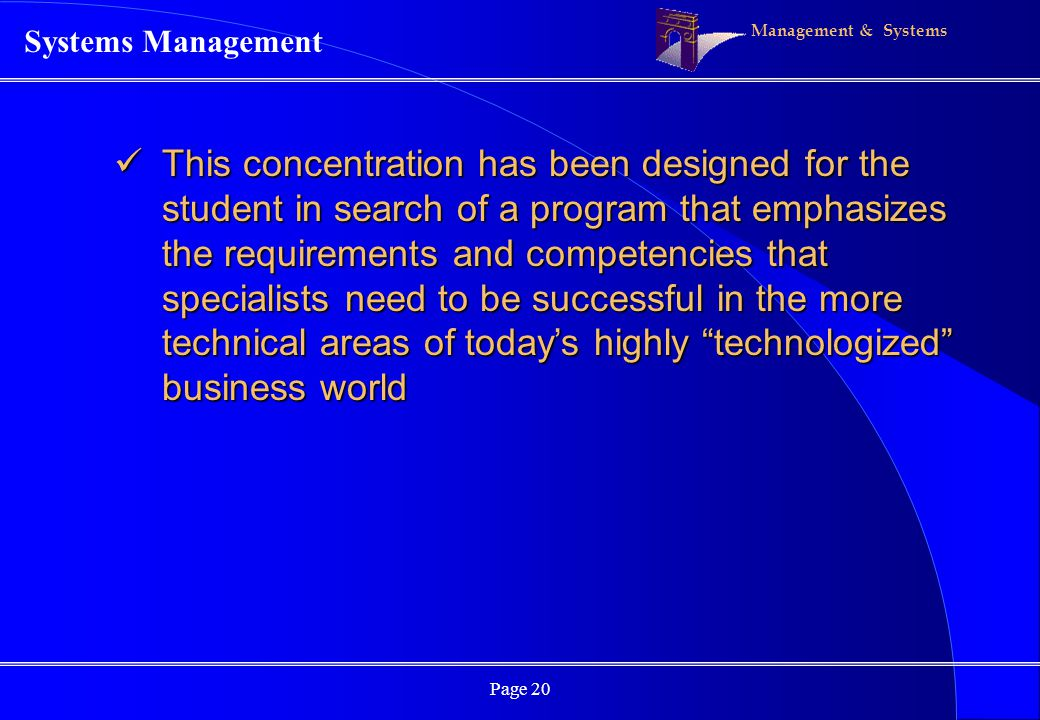 Management & Systems Page 20 This concentration has been designed for the student in search of a program that emphasizes the requirements and competen