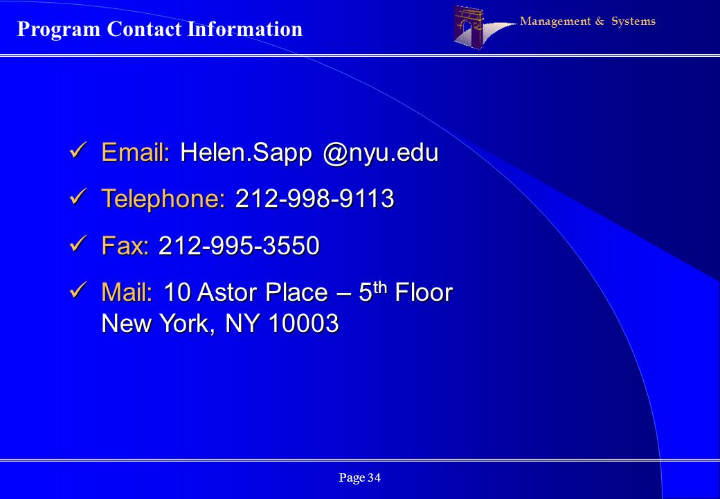 Management & Systems Page 34 Program Contact Information Email: Helen.Sapp @nyu.edu Email: Helen.Sapp @nyu.edu Telephone: 212-998-9113 Telephone: 212-998-9113 Fax: 212-995-3550 Fax: 212-995-3550 Mail: 10 Astor Place – 5 th Floor New York, NY 10003 Mail: 10 Astor Place – 5 th Floor New York, NY 10003